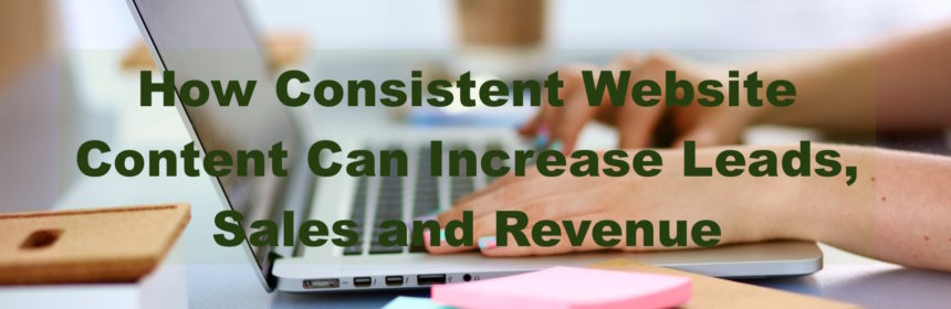 How Consistent Website Content Can Increase Leads, Sales and Revenue